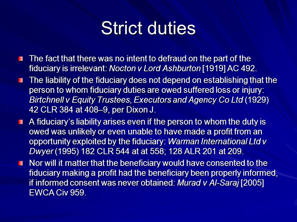 Strict duties The fact that there was no intent to defraud on the part of the fiduciary is irrelevant: Nocton v Lord Ashburton [1919] AC 492.